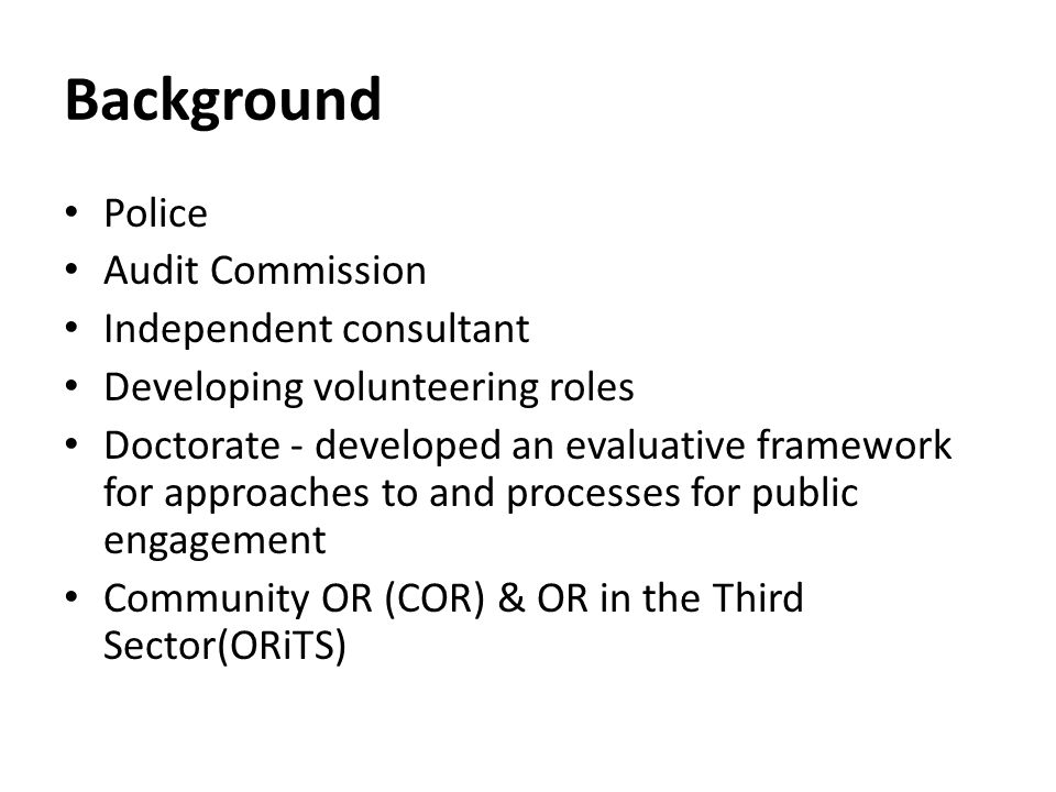 Background Police Audit Commission Independent consultant Developing volunteering roles Doctorate - developed an evaluative framework for approaches to and processes for public engagement Community OR (COR) & OR in the Third Sector(ORiTS)