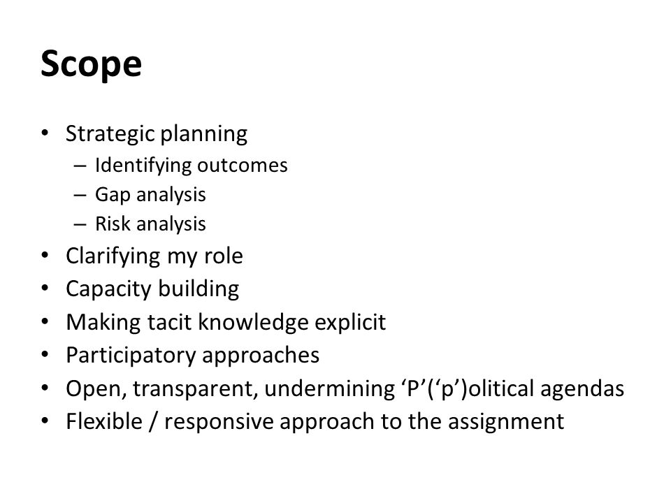 Scope Strategic planning – Identifying outcomes – Gap analysis – Risk analysis Clarifying my role Capacity building Making tacit knowledge explicit Participatory approaches Open, transparent, undermining 'P'('p')olitical agendas Flexible / responsive approach to the assignment