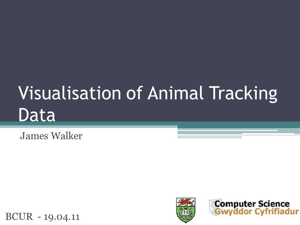 Visualisation of Animal Tracking Data James Walker BCUR - 19.04.11