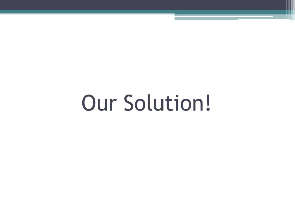 Our Solution!