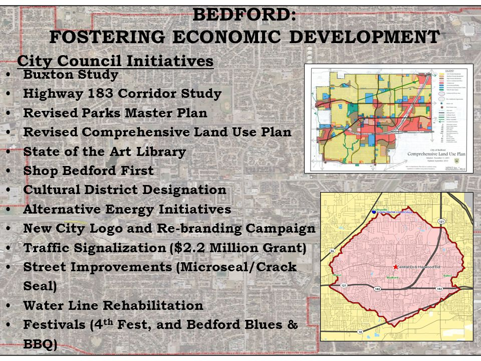 Buxton Study Highway 183 Corridor Study Revised Parks Master Plan Revised Comprehensive Land Use Plan State of the Art Library Shop Bedford First Cultural District Designation Alternative Energy Initiatives New City Logo and Re-branding Campaign Traffic Signalization ($2.2 Million Grant) Street Improvements (Microseal/Crack Seal) Water Line Rehabilitation Festivals (4 th Fest, and Bedford Blues & BBQ) BEDFORD: FOSTERING ECONOMIC DEVELOPMENT City Council Initiatives