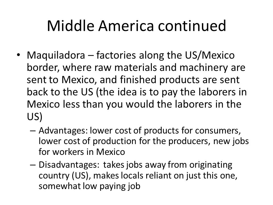 Middle America continued Maquiladora – factories along the US/Mexico border, where raw materials and machinery are sent to Mexico, and finished produc