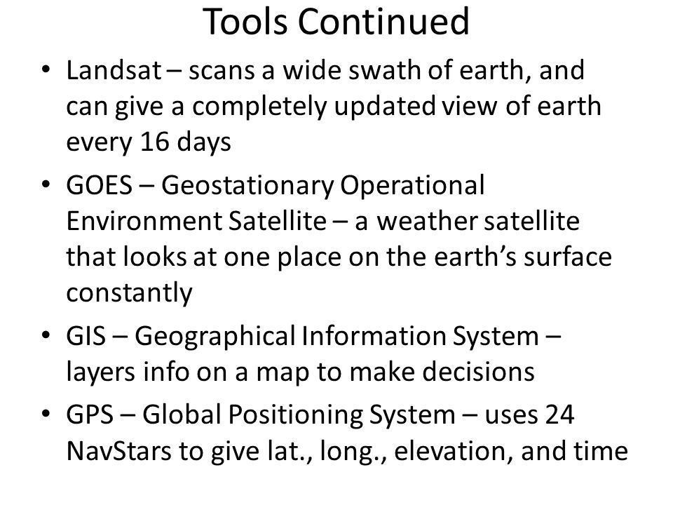 Tools Continued Landsat – scans a wide swath of earth, and can give a completely updated view of earth every 16 days GOES – Geostationary Operational