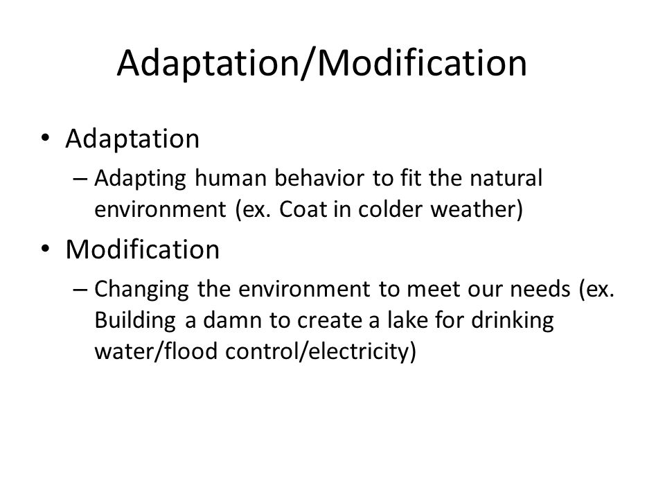 Adaptation/Modification Adaptation – Adapting human behavior to fit the natural environment (ex. Coat in colder weather) Modification – Changing the e