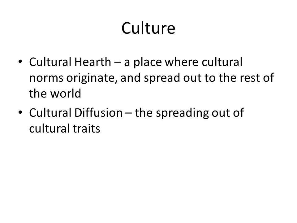 Culture Cultural Hearth – a place where cultural norms originate, and spread out to the rest of the world Cultural Diffusion – the spreading out of cu