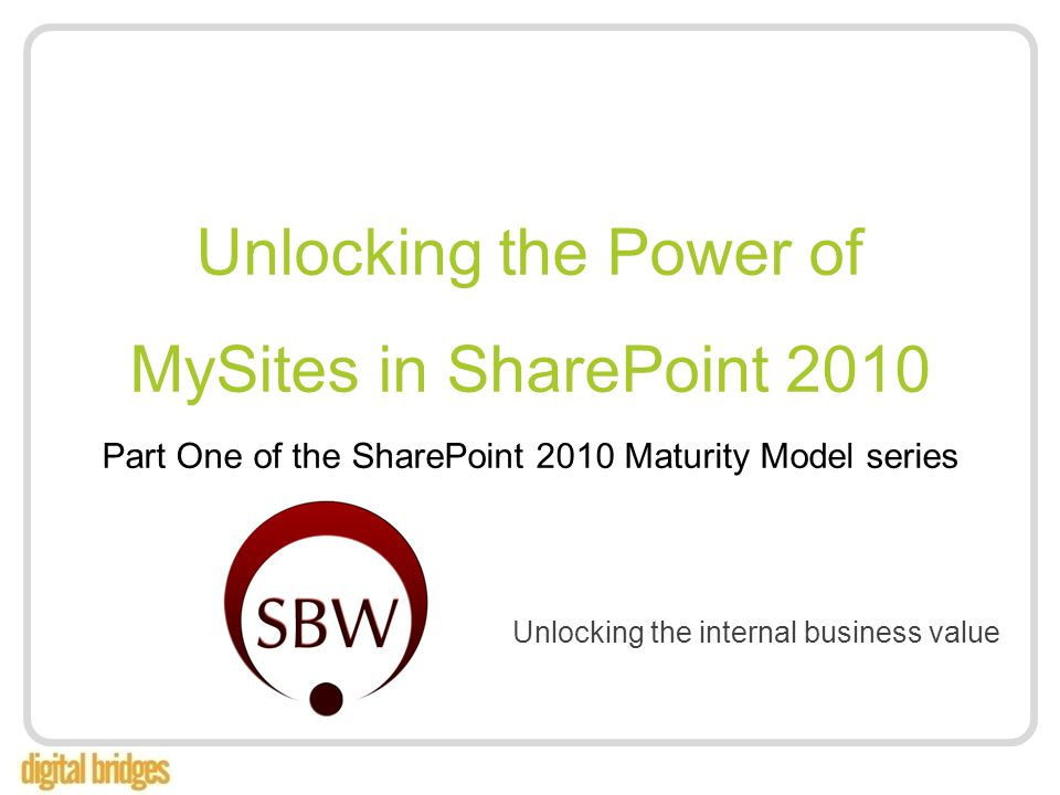 Unlocking the Power of MySites in SharePoint 2010 Part One of the SharePoint 2010 Maturity Model series Unlocking the internal business value