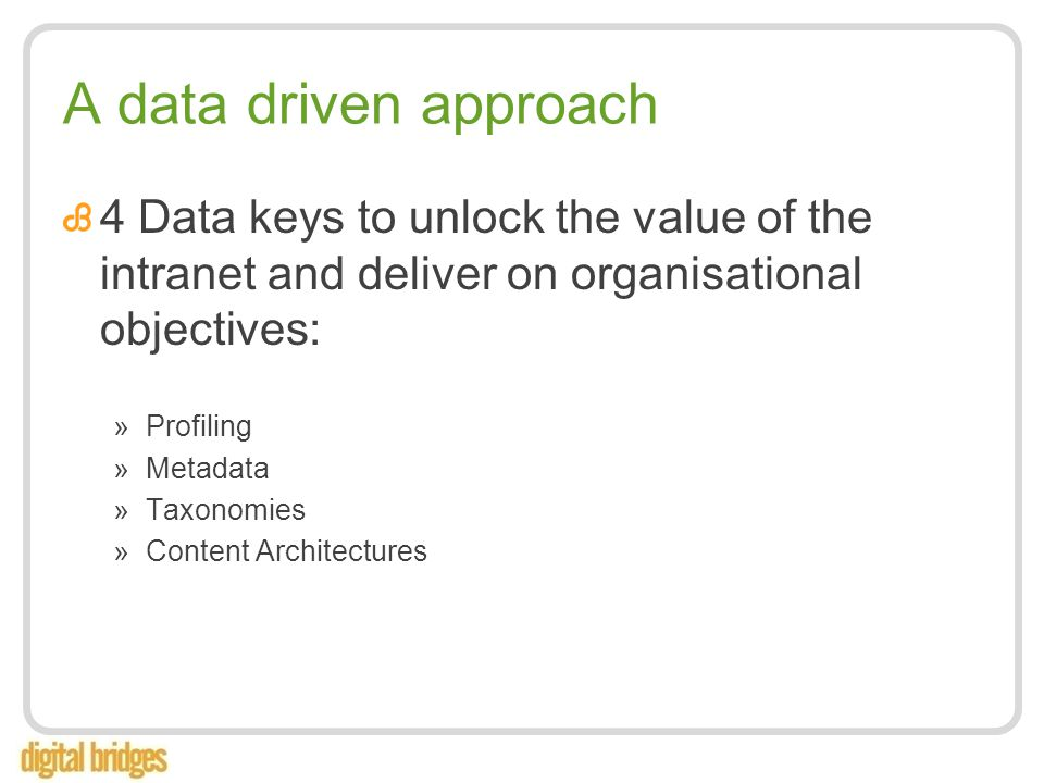 A data driven approach 4 Data keys to unlock the value of the intranet and deliver on organisational objectives: »Profiling »Metadata »Taxonomies »Content Architectures