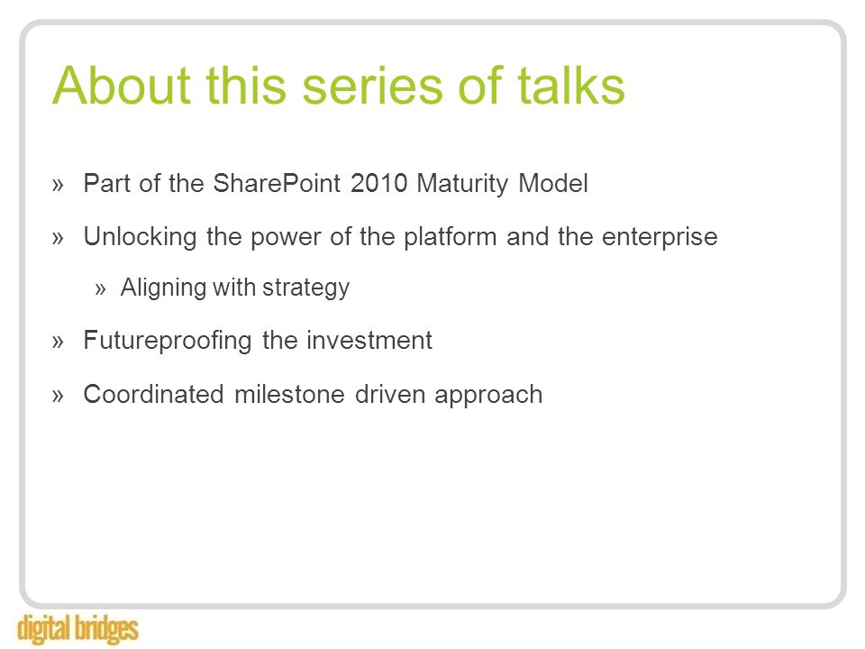 About this series of talks »Part of the SharePoint 2010 Maturity Model »Unlocking the power of the platform and the enterprise »Aligning with strategy »Futureproofing the investment »Coordinated milestone driven approach