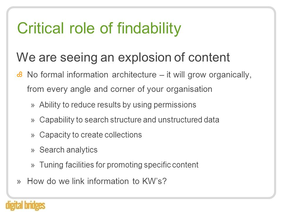 Critical role of findability We are seeing an explosion of content No formal information architecture – it will grow organically, from every angle and corner of your organisation »Ability to reduce results by using permissions »Capability to search structure and unstructured data »Capacity to create collections »Search analytics »Tuning facilities for promoting specific content »How do we link information to KW's