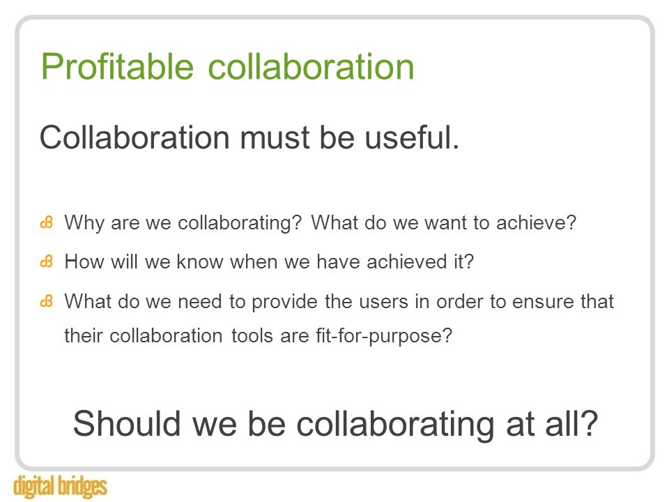 Profitable collaboration Collaboration must be useful.