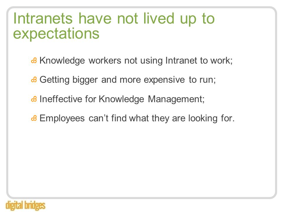 Intranets have not lived up to expectations Knowledge workers not using Intranet to work; Getting bigger and more expensive to run; Ineffective for Knowledge Management; Employees can't find what they are looking for.