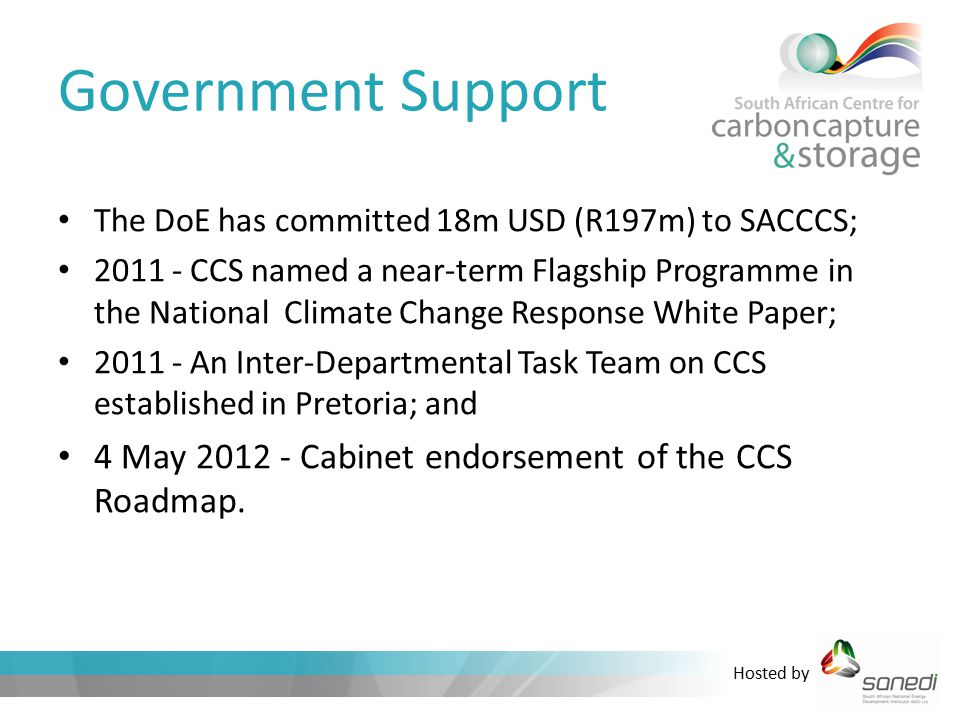 Hosted by Government Support The DoE has committed 18m USD (R197m) to SACCCS; 2011 - CCS named a near-term Flagship Programme in the National Climate Change Response White Paper; 2011 - An Inter-Departmental Task Team on CCS established in Pretoria; and 4 May 2012 - Cabinet endorsement of the CCS Roadmap.