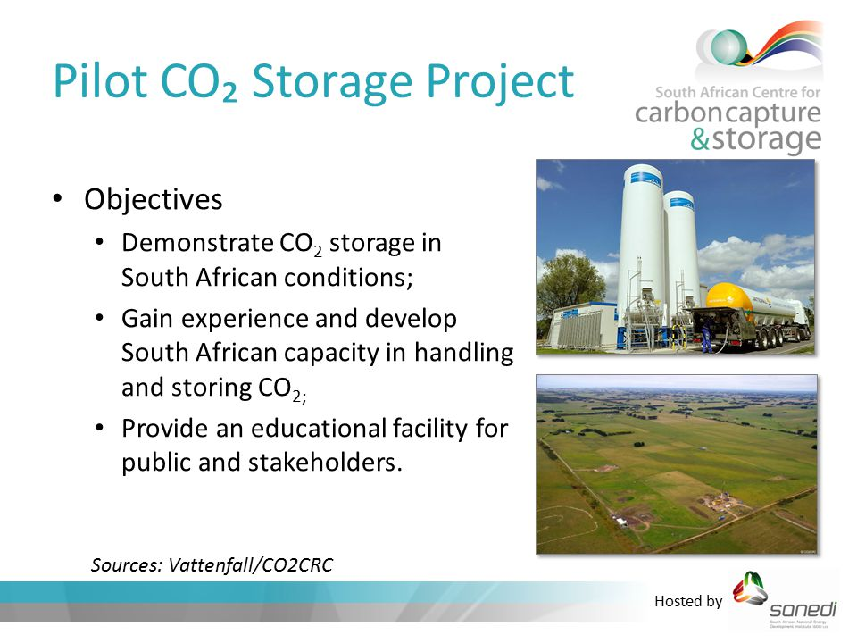 Hosted by Pilot CO₂ Storage Project Objectives Demonstrate CO 2 storage in South African conditions; Gain experience and develop South African capacity in handling and storing CO 2; Provide an educational facility for public and stakeholders.