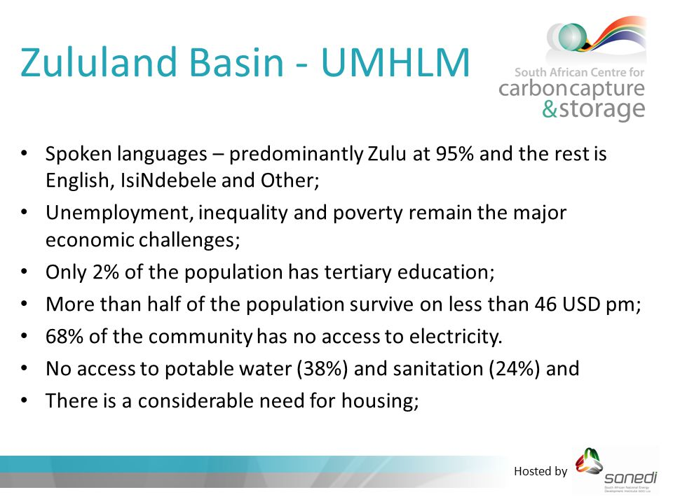 Hosted by Zululand Basin - UMHLM Spoken languages – predominantly Zulu at 95% and the rest is English, IsiNdebele and Other; Unemployment, inequality and poverty remain the major economic challenges; Only 2% of the population has tertiary education; More than half of the population survive on less than 46 USD pm; 68% of the community has no access to electricity.
