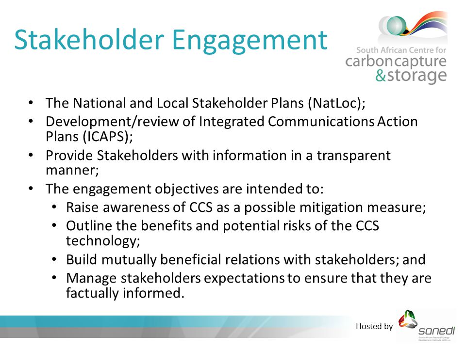 Hosted by Stakeholder Engagement The National and Local Stakeholder Plans (NatLoc); Development/review of Integrated Communications Action Plans (ICAPS); Provide Stakeholders with information in a transparent manner; The engagement objectives are intended to: Raise awareness of CCS as a possible mitigation measure; Outline the benefits and potential risks of the CCS technology; Build mutually beneficial relations with stakeholders; and Manage stakeholders expectations to ensure that they are factually informed.
