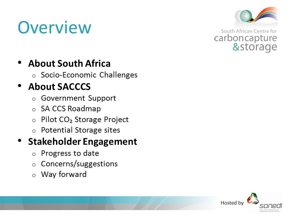 Hosted by Overview About South Africa o Socio-Economic Challenges About SACCCS o Government Support o SA CCS Roadmap o Pilot CO₂ Storage Project o Potential Storage sites Stakeholder Engagement o Progress to date o Concerns/suggestions o Way forward