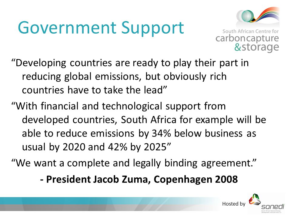 Hosted by Government Support Developing countries are ready to play their part in reducing global emissions, but obviously rich countries have to take the lead With financial and technological support from developed countries, South Africa for example will be able to reduce emissions by 34% below business as usual by 2020 and 42% by 2025 We want a complete and legally binding agreement. - President Jacob Zuma, Copenhagen 2008