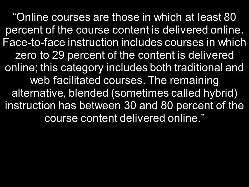 """Online courses are those in which at least 80 percent of the course content is delivered online. Face-to-face instruction includes courses in which z"