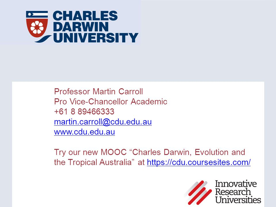"Professor Martin Carroll Pro Vice-Chancellor Academic +61 8 89466333 martin.carroll@cdu.edu.au www.cdu.edu.au Try our new MOOC ""Charles Darwin, Evolut"