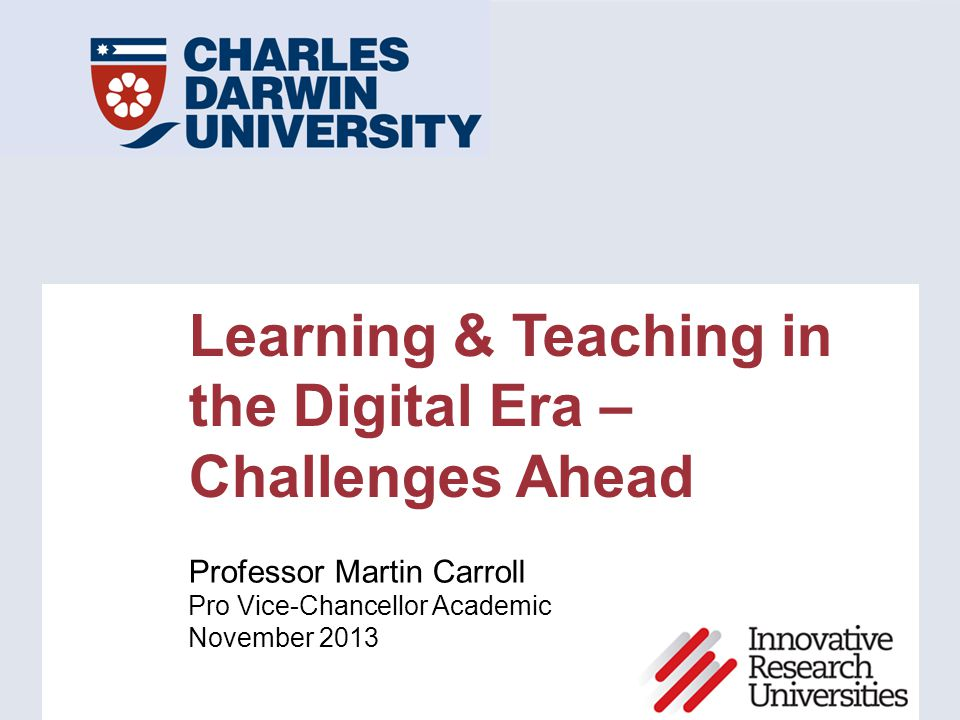 Learning & Teaching in the Digital Era – Challenges Ahead Professor Martin Carroll Pro Vice-Chancellor Academic November 2013