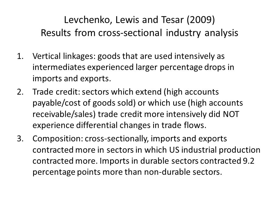 Levchenko, Lewis and Tesar (2009) Results from cross-sectional industry analysis 1.Vertical linkages: goods that are used intensively as intermediates experienced larger percentage drops in imports and exports.
