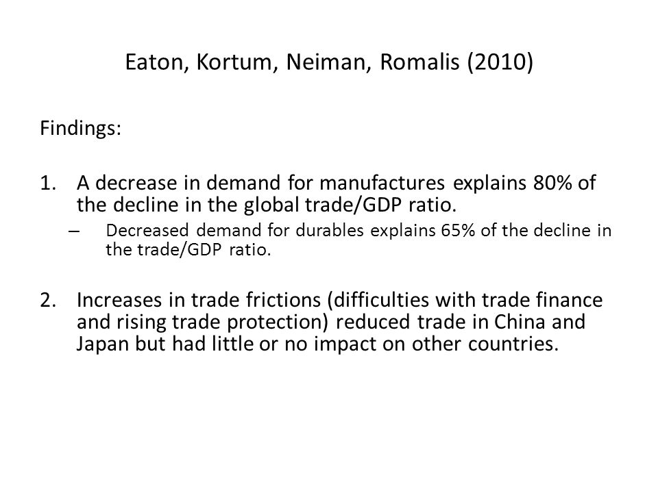 Eaton, Kortum, Neiman, Romalis (2010) Findings: 1.A decrease in demand for manufactures explains 80% of the decline in the global trade/GDP ratio.