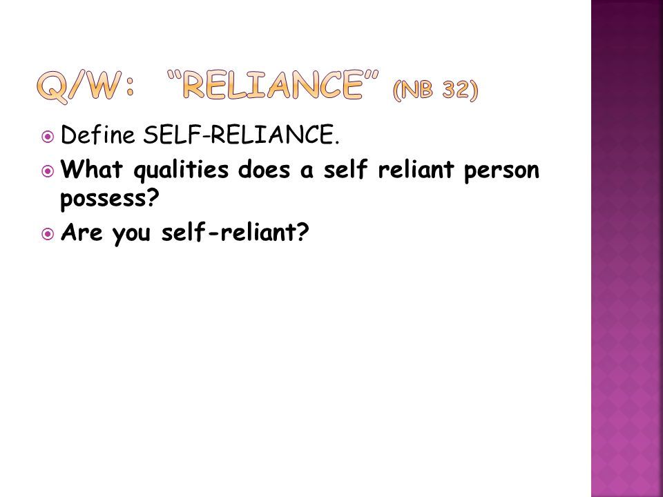  Define SELF-RELIANCE.  What qualities does a self reliant person possess?  Are you self-reliant?