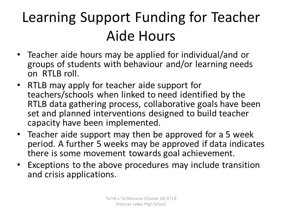 Learning Support Funding for Teacher Aide Hours Teacher aide hours may be applied for individual/and or groups of students with behaviour and/or learn