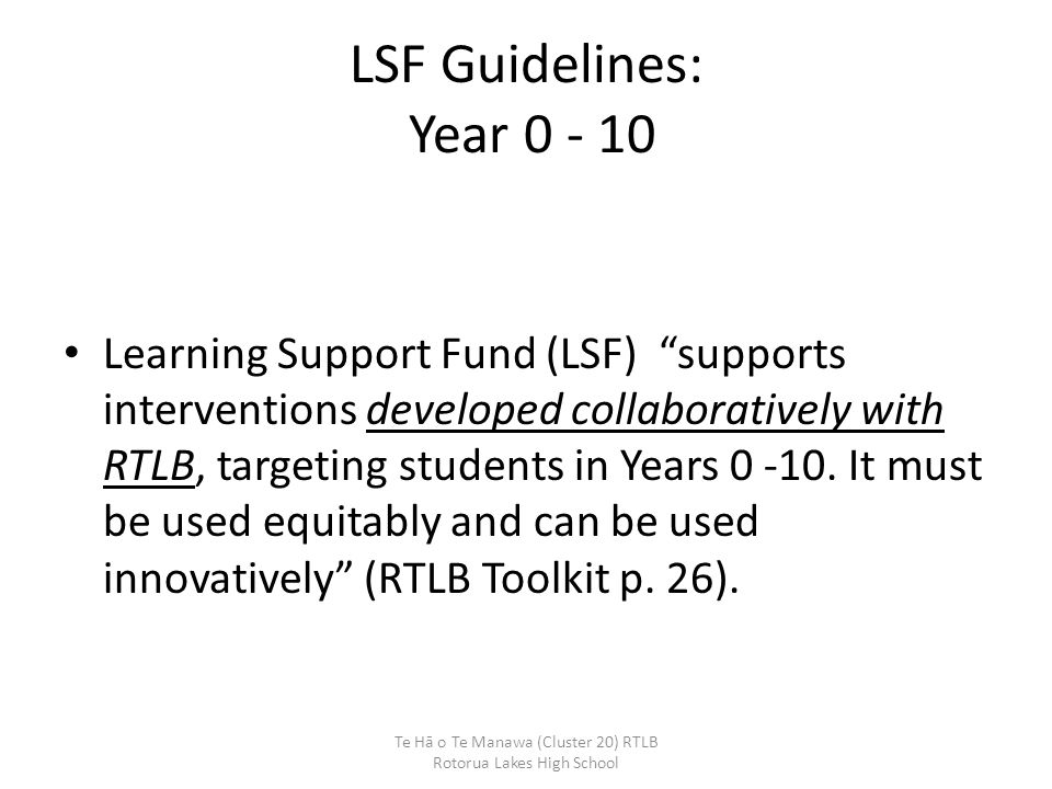 """LSF Guidelines: Year 0 - 10 Learning Support Fund (LSF) """"supports interventions developed collaboratively with RTLB, targeting students in Years 0 -10"""