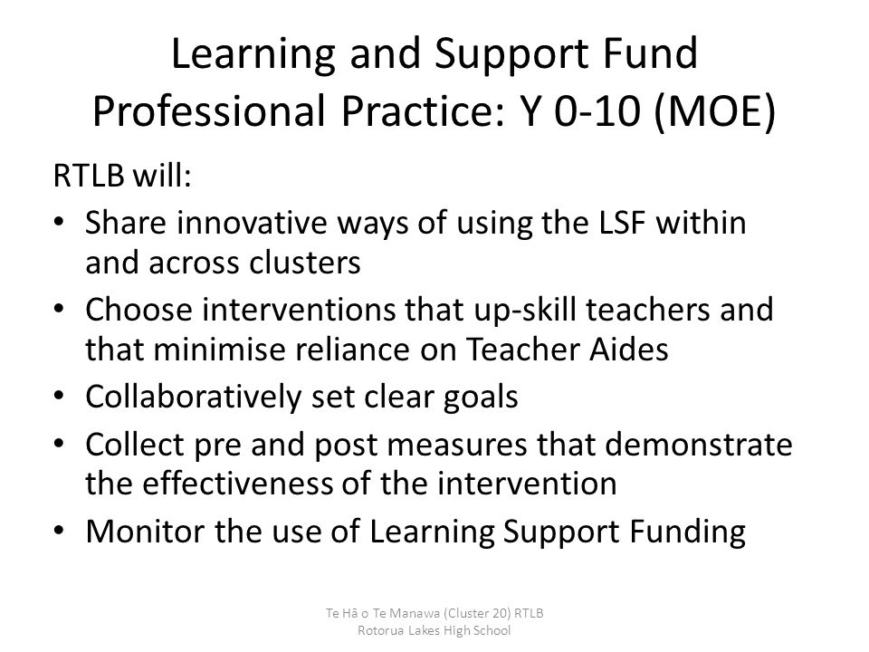 Learning and Support Fund Professional Practice: Y 0-10 (MOE) RTLB will: Share innovative ways of using the LSF within and across clusters Choose interventions that up-skill teachers and that minimise reliance on Teacher Aides Collaboratively set clear goals Collect pre and post measures that demonstrate the effectiveness of the intervention Monitor the use of Learning Support Funding Te Hā o Te Manawa (Cluster 20) RTLB Rotorua Lakes High School