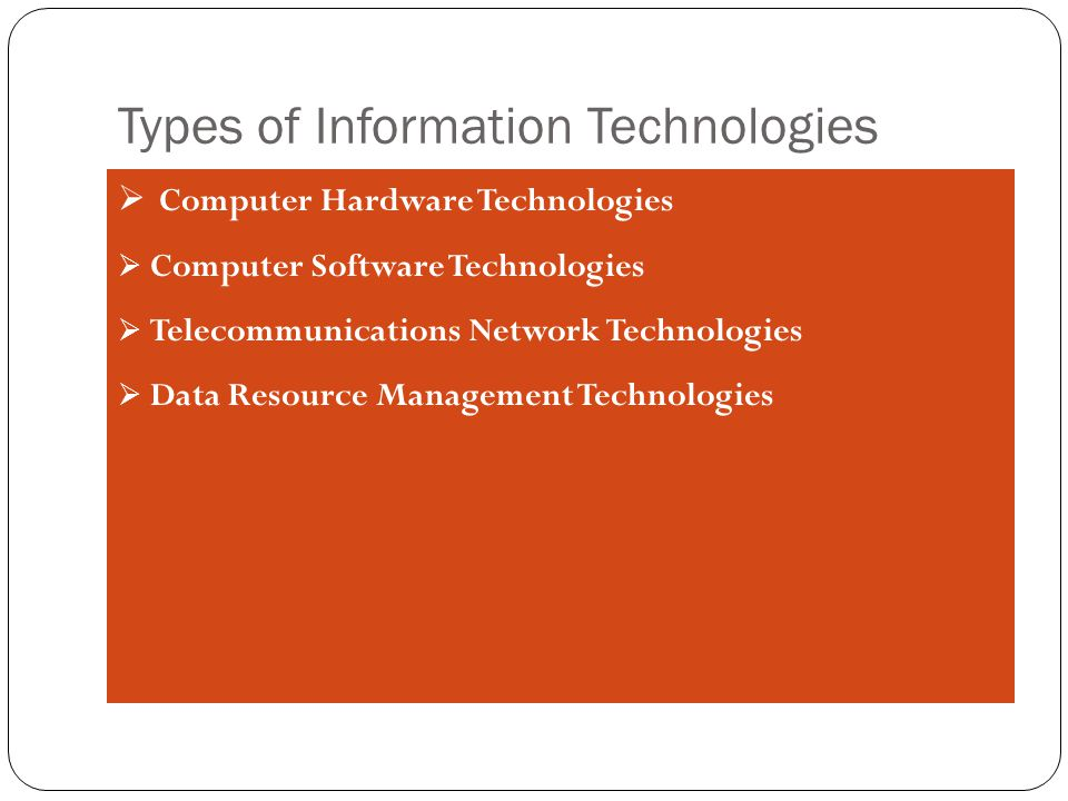 Types of Information Technologies  Computer Hardware Technologies  Computer Software Technologies  Telecommunications Network Technologies  Data Resource Management Technologies