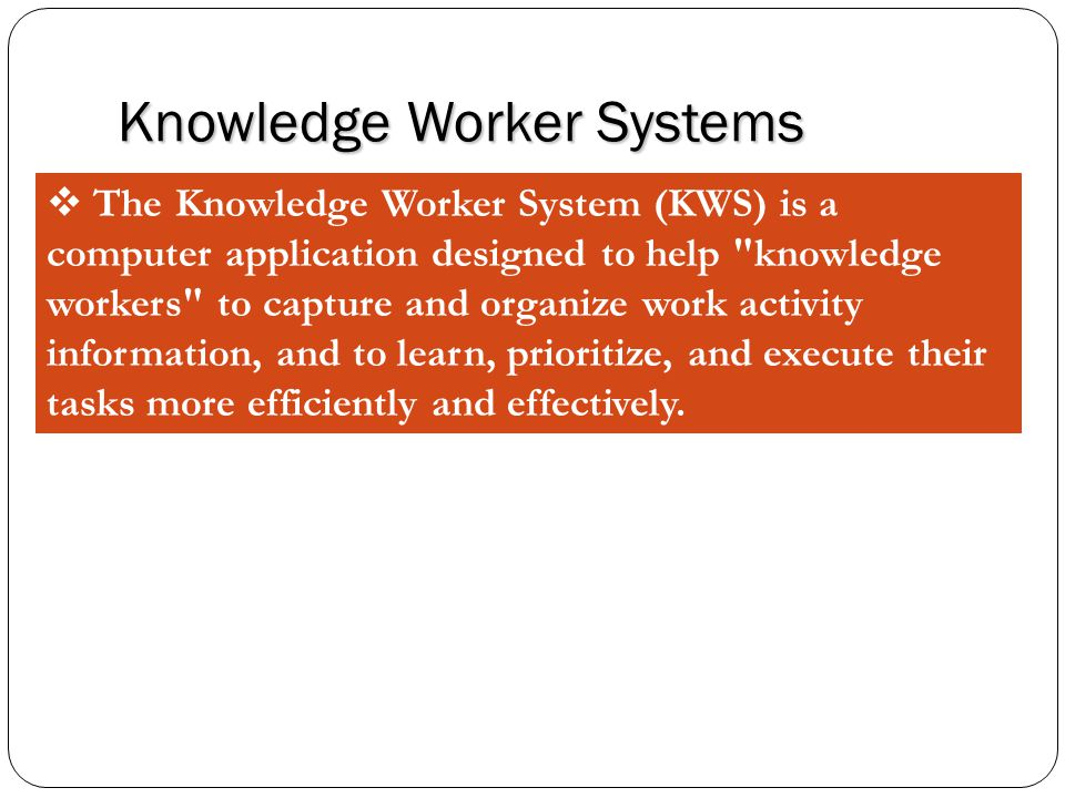 Knowledge Worker Systems  The Knowledge Worker System (KWS) is a computer application designed to help knowledge workers to capture and organize work activity information, and to learn, prioritize, and execute their tasks more efficiently and effectively.