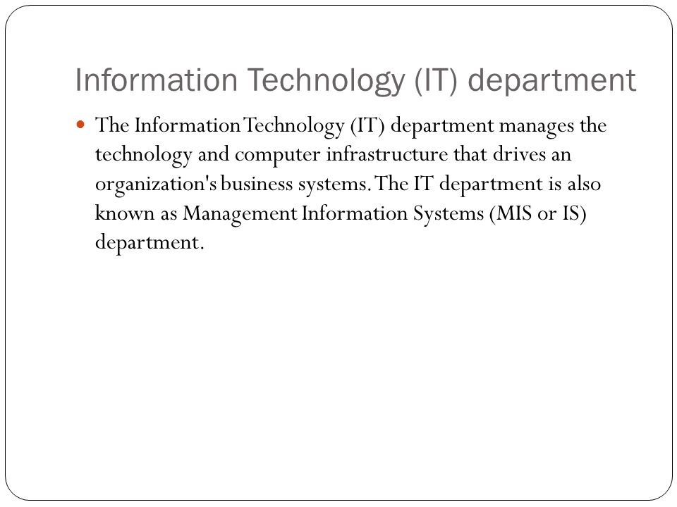 Information Technology (IT) department The Information Technology (IT) department manages the technology and computer infrastructure that drives an organization s business systems.