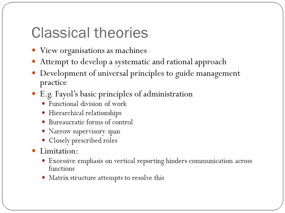 Classical theories View organisations as machines Attempt to develop a systematic and rational approach Development of universal principles to guide management practice E.g.