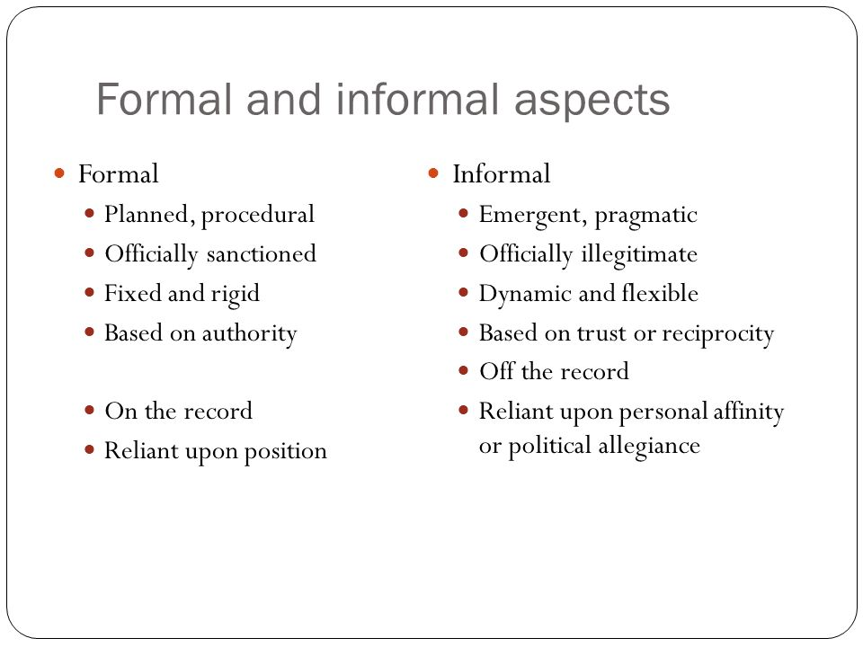 Formal and informal aspects Formal Planned, procedural Officially sanctioned Fixed and rigid Based on authority On the record Reliant upon position Informal Emergent, pragmatic Officially illegitimate Dynamic and flexible Based on trust or reciprocity Off the record Reliant upon personal affinity or political allegiance