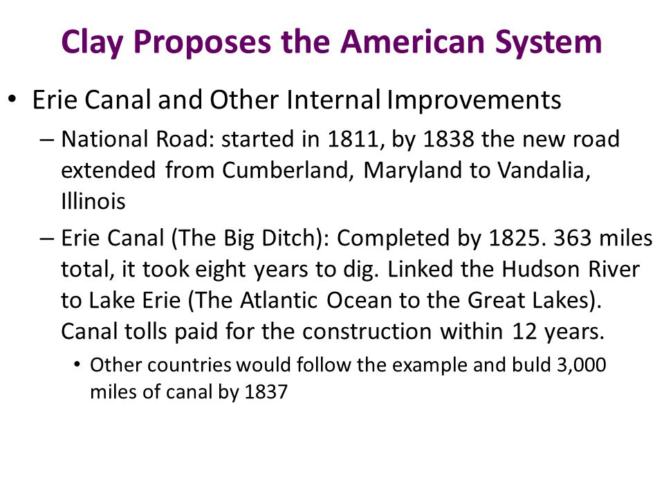 Clay Proposes the American System Erie Canal and Other Internal Improvements – National Road: started in 1811, by 1838 the new road extended from Cumberland, Maryland to Vandalia, Illinois – Erie Canal (The Big Ditch): Completed by 1825.