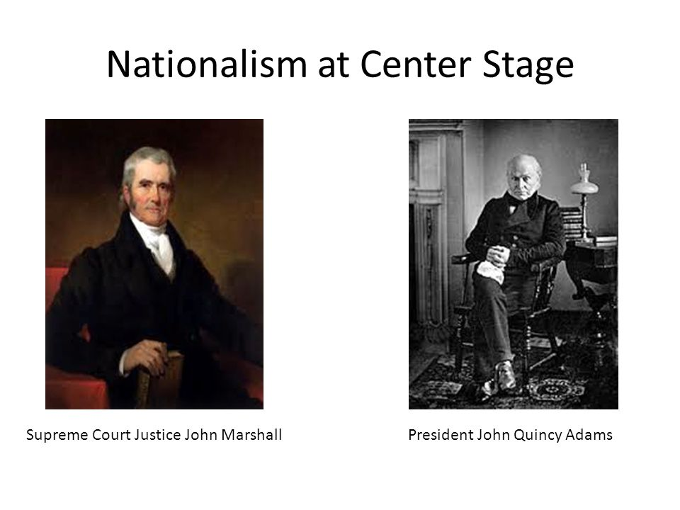 Nationalism at Center Stage Supreme Court Justice John MarshallPresident John Quincy Adams