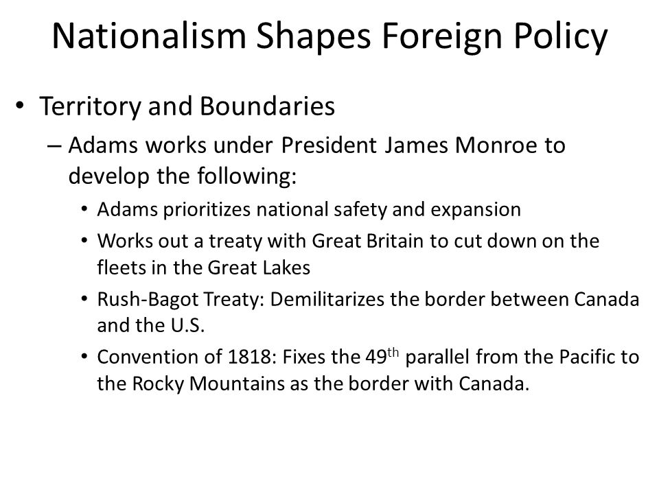 Nationalism Shapes Foreign Policy Territory and Boundaries – Adams works under President James Monroe to develop the following: Adams prioritizes national safety and expansion Works out a treaty with Great Britain to cut down on the fleets in the Great Lakes Rush-Bagot Treaty: Demilitarizes the border between Canada and the U.S.