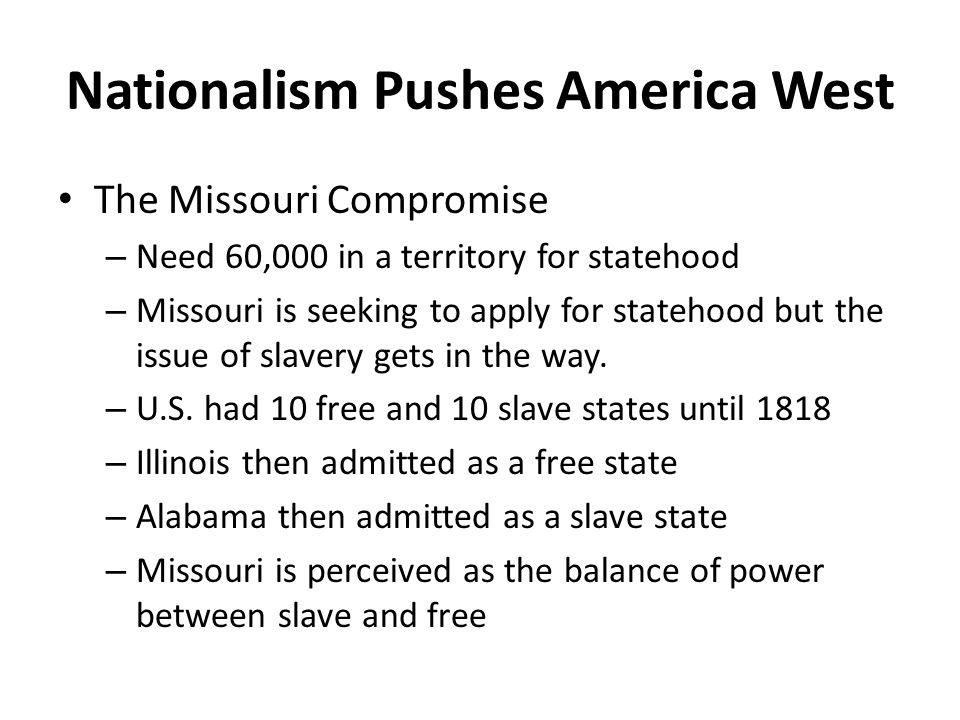 Nationalism Pushes America West The Missouri Compromise – Need 60,000 in a territory for statehood – Missouri is seeking to apply for statehood but the issue of slavery gets in the way.