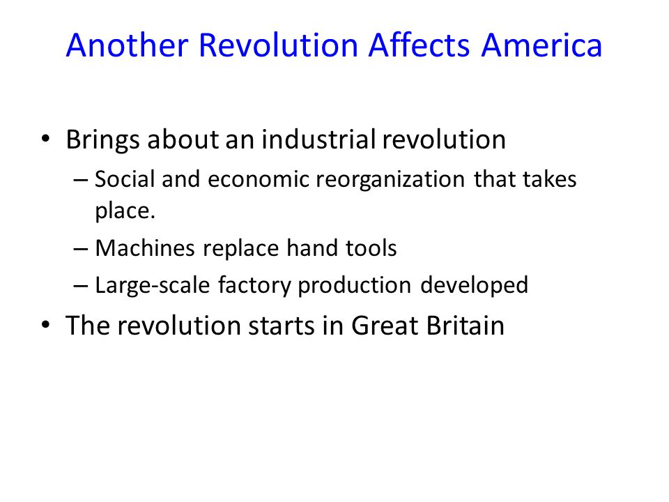 Another Revolution Affects America Brings about an industrial revolution – Social and economic reorganization that takes place.