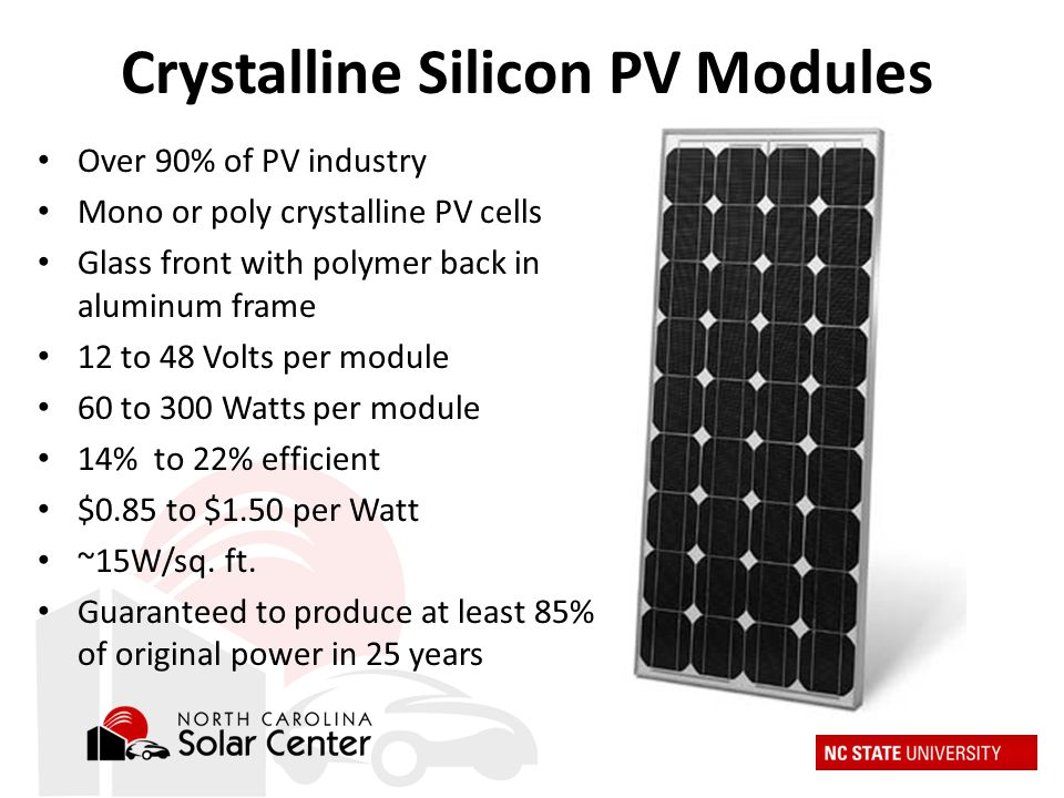 Crystalline Silicon PV Modules Over 90% of PV industry Mono or poly crystalline PV cells Glass front with polymer back in aluminum frame 12 to 48 Volts per module 60 to 300 Watts per module 14% to 22% efficient $0.85 to $1.50 per Watt ~15W/sq.