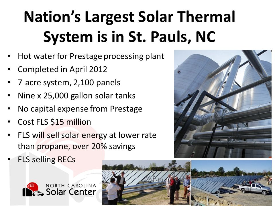 Hot water for Prestage processing plant Completed in April 2012 7-acre system, 2,100 panels Nine x 25,000 gallon solar tanks No capital expense from Prestage Cost FLS $15 million FLS will sell solar energy at lower rate than propane, over 20% savings FLS selling RECs Nation's Largest Solar Thermal System is in St.