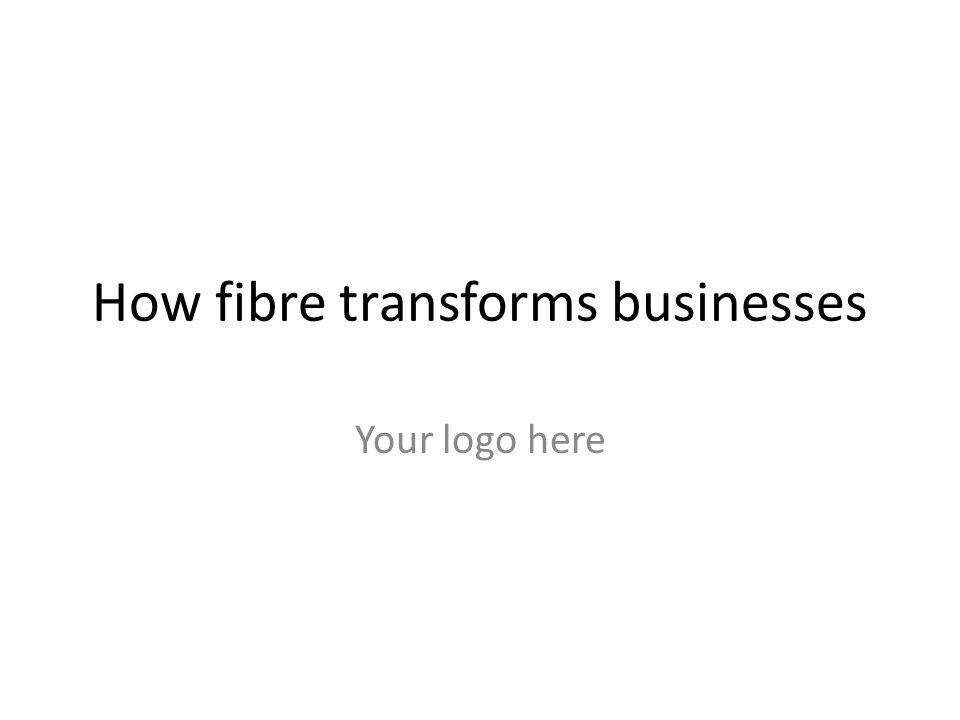 How fibre transforms businesses Your logo here