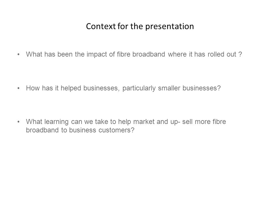 Context for the presentation What has been the impact of fibre broadband where it has rolled out .