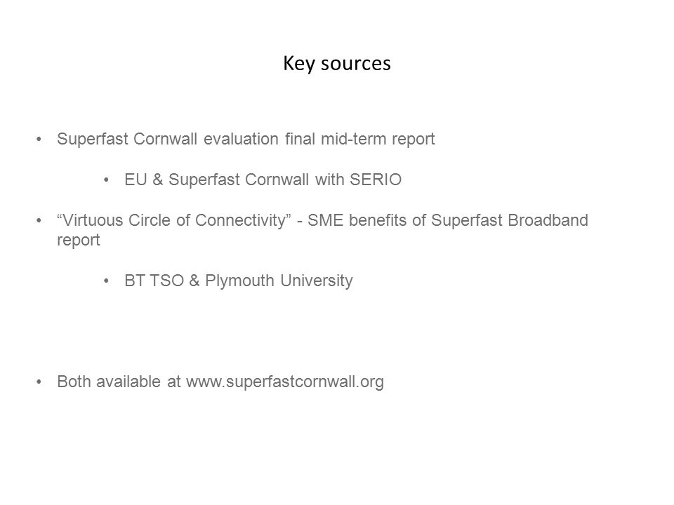 Key sources Superfast Cornwall evaluation final mid-term report EU & Superfast Cornwall with SERIO Virtuous Circle of Connectivity - SME benefits of Superfast Broadband report BT TSO & Plymouth University Both available at www.superfastcornwall.org