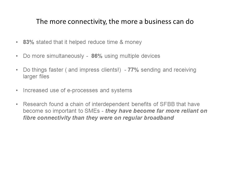 The more connectivity, the more a business can do 83% stated that it helped reduce time & money Do more simultaneously - 86% using multiple devices Do things faster ( and impress clients!) - 77% sending and receiving larger files Increased use of e-processes and systems Research found a chain of interdependent benefits of SFBB that have become so important to SMEs - they have become far more reliant on fibre connectivity than they were on regular broadband
