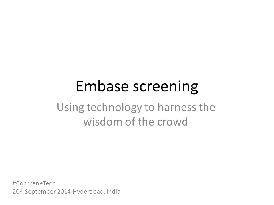 Embase screening Using technology to harness the wisdom of the crowd #CochraneTech 20 th September 2014 Hyderabad, India