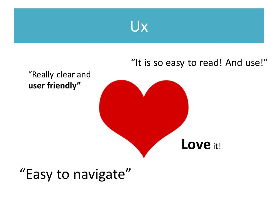 Ux Easy to navigate It is so easy to read! And use! Really clear and user friendly Love it!