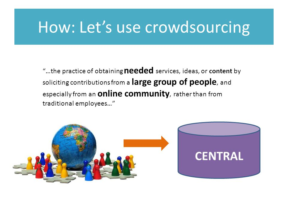 …the practice of obtaining needed services, ideas, or content by soliciting contributions from a large group of people, and especially from an online community, rather than from traditional employees… CENTRAL How: Let's use crowdsourcing
