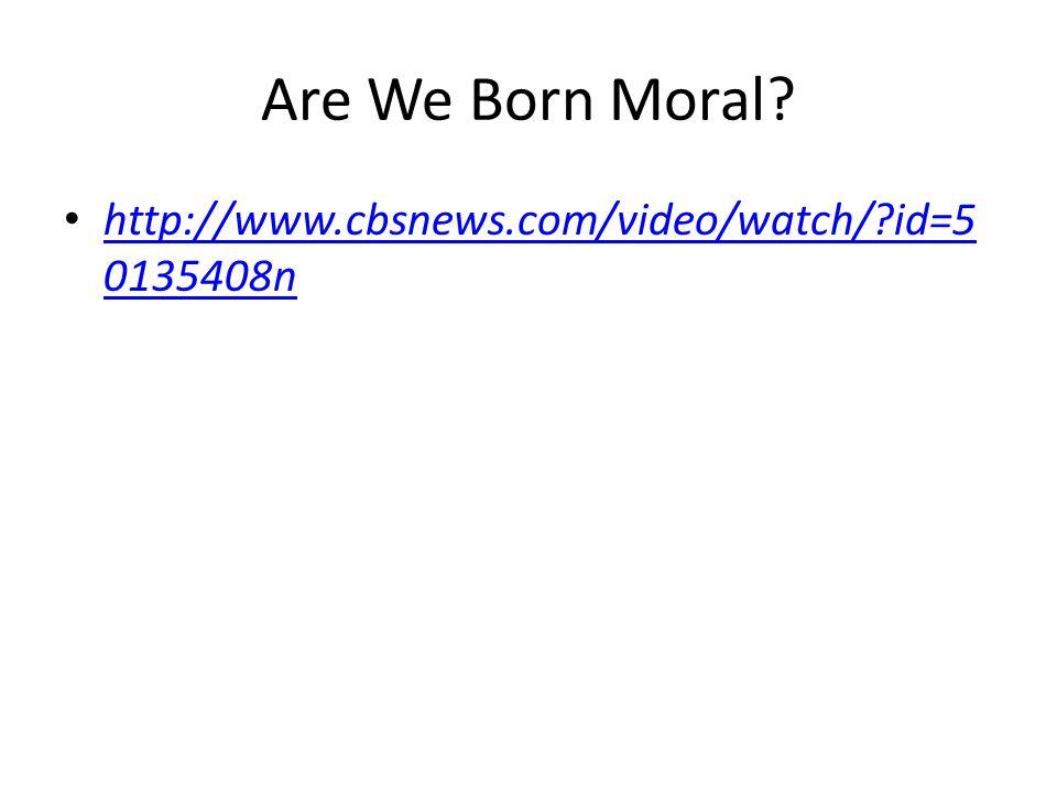 Are We Born Moral? http://www.cbsnews.com/video/watch/?id=5 0135408n http://www.cbsnews.com/video/watch/?id=5 0135408n